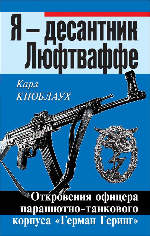 Я – десантник Люфтваффе. Откровения офицера парашютно-танкового корпуса «Герман Геринг» Кноблаух К.