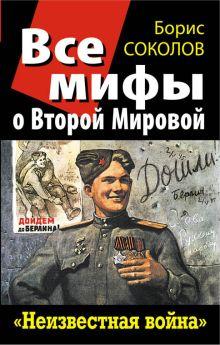 Соколов Б.В. - Все мифы о Второй Мировой. «Неизвестная война» обложка книги