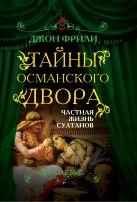 Фрили Дж. - Тайны Османского двора. Частная жизнь султанов' обложка книги