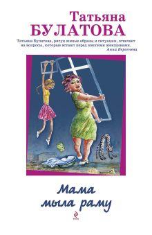 Булатова Т. - Мама мыла раму обложка книги