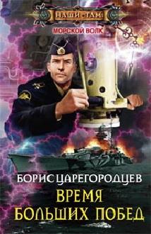 Время больших побед: роман. Царегородцев Б.А. Царегородцев Б.А.