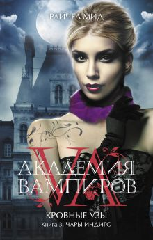 Мид Р. - Академия вампиров. Кровные узы. Книга 3. Чары индиго обложка книги
