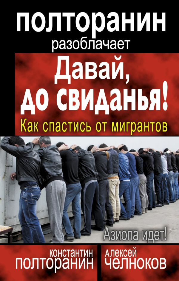 Давай, до свиданья! Как спастись от мигрантов Полторанин К.М., Челноков А.С.