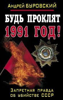 Буровский А.М. - Будь проклят 1991 год! Запретная правда об убийстве СССР обложка книги