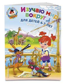 Изучаю мир вокруг: для детей 6-7 лет. Ч. 1