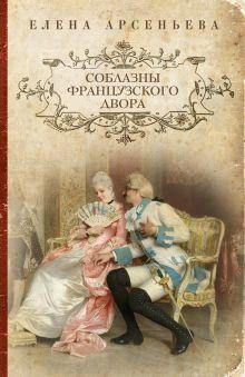 Арсеньева Е. - Соблазны французского двора обложка книги