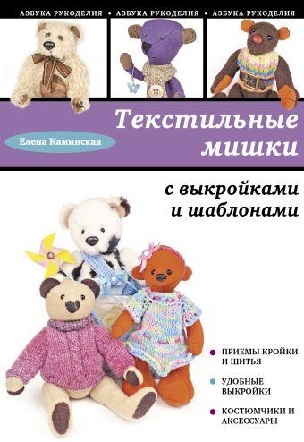 Текстильные мишки с выкройками и шаблонами Каминская Е.А.