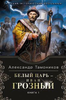 Тамоников А.А. - Белый царь - Иван Грозный. Книга 1 обложка книги
