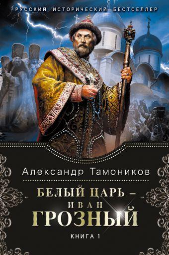Белый царь - Иван Грозный. Книга 1 Тамоников А.А.