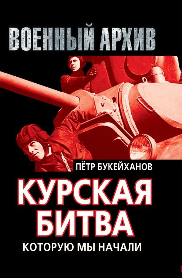 Курская битва, которую мы начали Букейханов П.Е.