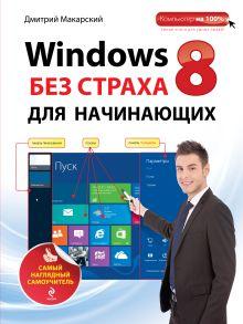 Макарский Д.Д. - Windows 8 без страха для начинающих. Самый наглядный самоучитель обложка книги