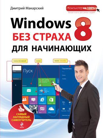 Windows 8 без страха для начинающих. Самый наглядный самоучитель Макарский Д.Д.