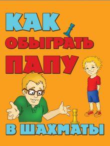 Как обыграть папу в шахматы, 2-е изд. испр. и доп.