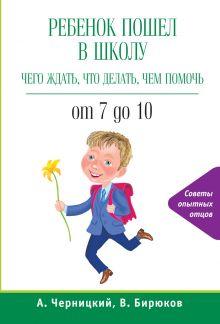 Бирюков В., Черницкий А. - Ребенок пошел в школу: чего ждать, что делать, чем помочь. От 7 до 10 обложка книги