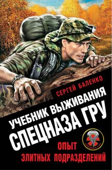 Обложка Учебник выживания спецназа ГРУ. Опыт элитных подразделений Сергей Баленко