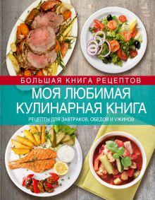 Моя любимая кулинарная книга. Рецепты для завтраков, обедов и ужинов