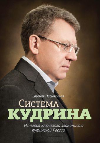 Система Кудрина. История ключевого экономиста путинской России Евгения Письменная