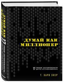 Экер Х.Т. - Думай как миллионер. 17 уроков состоятельности для тех, кто готов разбогатеть обложка книги