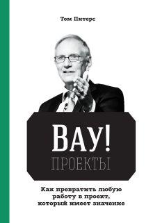 Том Питерс - ВАУ!-проекты. Как превратить любую работу в проект, который имеет значение обложка книги