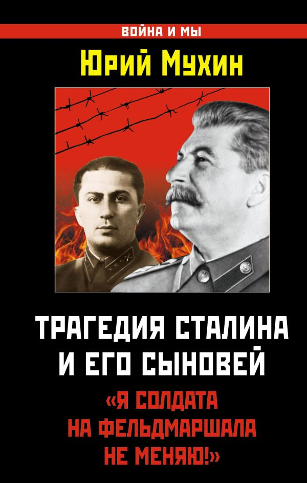 Трагедия Сталина и его сыновей. «Я солдата на фельдмаршала не меняю!» Мухин Ю.И.