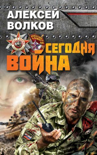 Сегодня война Волков А.А.