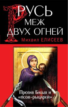 Елисеев М.Б. - Русь меж двух огней – против Батыя и «псов-рыцарей» обложка книги