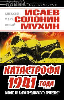 Исаев А., Солонин М., Мухин Ю. - Катастрофа 1941 года – можно ли было предотвратить трагедию? обложка книги