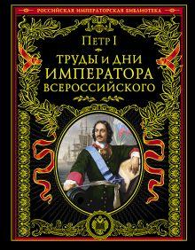Петр I - Труды и дни императора всероссийского обложка книги