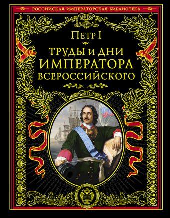 Труды и дни императора всероссийского Петр I