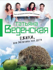 Веденская Т. - Ежики, или Мужчины как дети обложка книги
