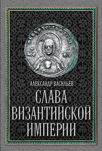 Слава Византийской империи Васильев А.А.
