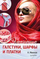 Элегантные галстуки, шарфы и платки. Иванов А.И.
