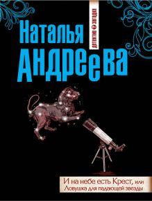 Андреева Н.В. - И на небе есть Крест, или Ловушка для падающей звезды обложка книги