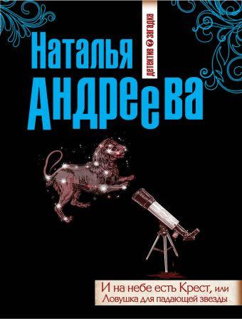 И на небе есть Крест, или Ловушка для падающей звезды Андреева Н.В.