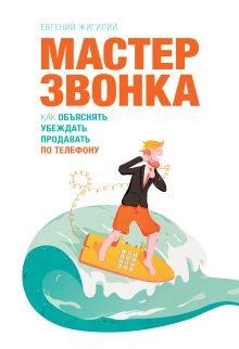 Евгений Жигилий - Мастер звонка. Как объяснять, убеждать, продавать по телефону. 2-е изд. обложка книги