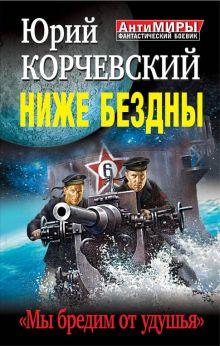 Корчевский Ю.Г. - Ниже Бездны. «Мы бредим от удушья» обложка книги