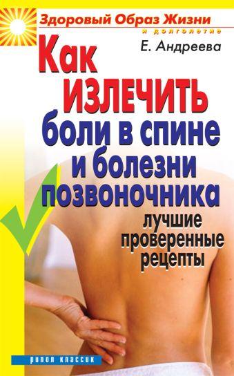 Как излечить боли в спине и болезни позвоночника.Лучшие проверенные рецепты Андреева Е.А.