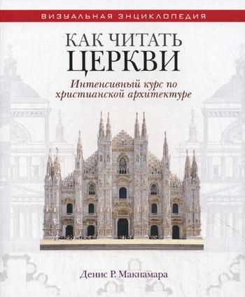 Как читать церкви. Интенсивный курс по христианской архитектуре Макнамара Д.Р.