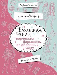 Я – модельер. Большая книга для творческих барышень, влюбленных в моду. Весна-лето