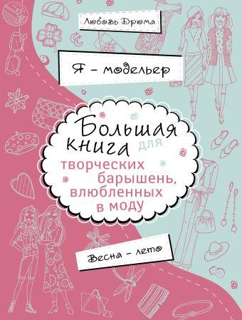 Я – модельер. Большая книга для творческих барышень, влюбленных в моду. Весна-лето Дрюма Л.А.