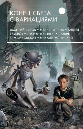 Конец света с вариациями Быков Д., Галина М., Рубанов А. и др.