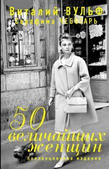 Вульф В.Я., Чеботарь С.А. - 50 величайших женщин. Коллекционное издание обложка книги