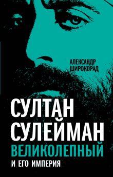 Широкорад А.Б. - Султан Сулейман Великолепный и его империя обложка книги