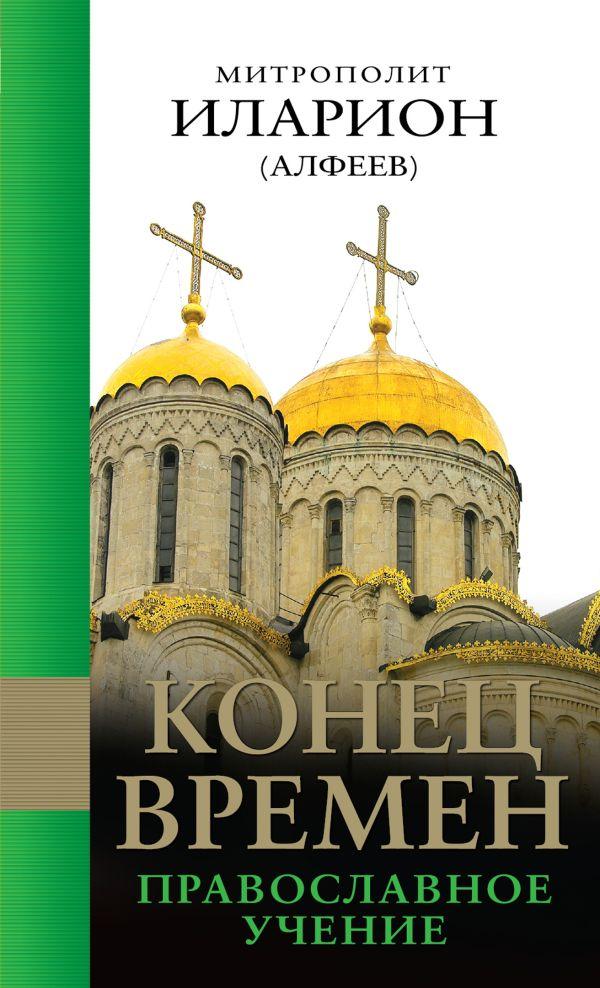 Конец времен: Православное учение Митрополит Иларион (Алфеев)
