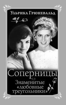 Грюневальд У. - Соперницы. Знаменитые «любовные треугольники» обложка книги