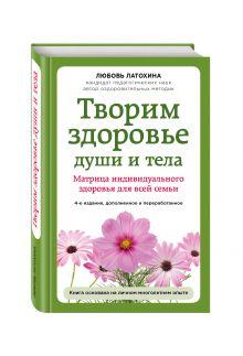 Любовь Латохина - Творим здоровье души и тела. Матрица индивидуального здоровья для всей семьи обложка книги