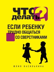 Василькина Ю. - Что делать, если ребенку трудно общаться со сверстниками обложка книги
