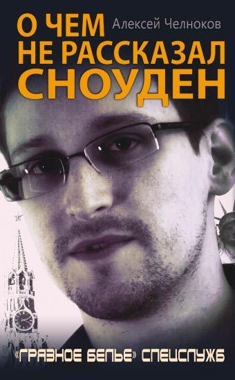 О чем не рассказал Сноуден. «Грязное белье» спецслужб Челноков А.С.