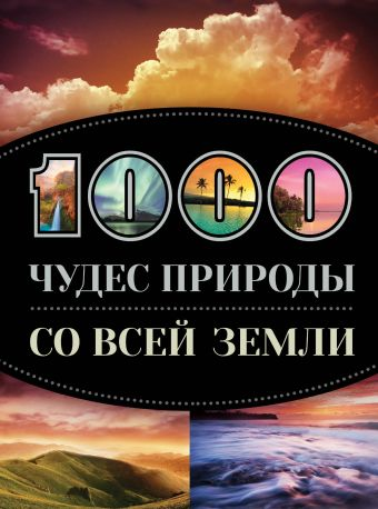 1000 чудес природы со всей Земли Кигим Татьяна Владимировна, Колобенина Ольга Игоревна, Утко Елизавета Владимировна
