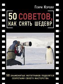 Кэролл Г. - 50 советов, как снять шедевр обложка книги